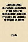 An Essay on the Character of Methodism, by the Author of Remarks on Dr. Hallifax's Preface to the Sermons of the Late Dr. Ogden