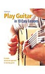 Play Guitar in 10 Easy Lessons: A Simple, Structured Approach to Learning Guitar (Paperback) Play Guitar in 10 Easy Lessons: A Simple, Structured Approach to Learning Guitar - Jon Buck
