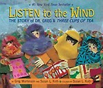 Listen to the Wind: The Story of Dr. Greg and Three Cups of Tea (hardcover ( picture / wordless )) Listen to the Wind: The Story of Dr. Greg and Three Cups of Tea - Greg Mortenson,Susan L. Roth