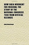 How India Wrought for Freedom, the Story of the National Congress Told from Official Records                 by  Annie Wood Besant