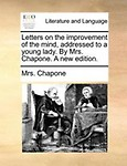 Letters on the Improvement of the Mind, Addressed to a Young Lady. by Mrs. Chapone. a New Edition.