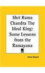 Shri Rama Chandra the Ideal King: Some Lessons from the Ramayana