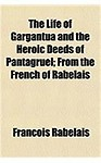 The Life of Gargantua and the Heroic Deeds of Pantagruel; From the French of Rabelais