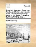 The Miser. a Comedy. Taken from Plautus and Moliere. as It Is Acted at the Theatre-Royal in Drury-Lane, by His Majesty's Servants. by Henry Fielding,