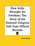 How India Wrought for Freedom                 by  Annie Wood Besant The Story of the National Congress Told from Official Records
