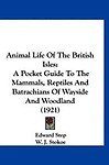 Animal Life of the British Isles: A Pocket Guide to the Mammals, Reptiles and Batrachians of Wayside and Woodland (1921)