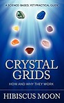 Crystal Grids: How and Why They Work: A Science-Based, yet Practical Guide by Hibiscus Moon