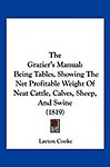 The Grazier's Manual: Being Tables, Showing the Net Profitable Weight of Neat Cattle, Calves, Sheep, and Swine (1819)