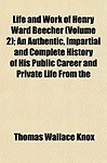 Life and Work of Henry Ward Beecher (Volume 2) ; An Authentic, Impartial and Complete History of His Public Career and Private Life from the
