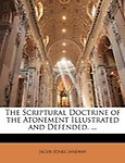 The Scriptural Doctrine Of The Atonement Illustrated And Defended. ...