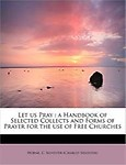 Let Us Pray: A Handbook of Selected Collects and Forms of Prayer for the Use of Free Churches