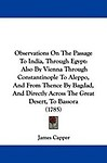 Observations on the Passage to India, Through Egypt: Also by Vienna Through Constantinople to Aleppo, and from Thence by Bagdad, and Directly Across t (Hardcover)