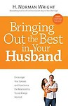 Bringing Out the Best in Your Husband: Encourage Your Spouse and Experience the Relationship You've Always Wanted by H. Norman Wright